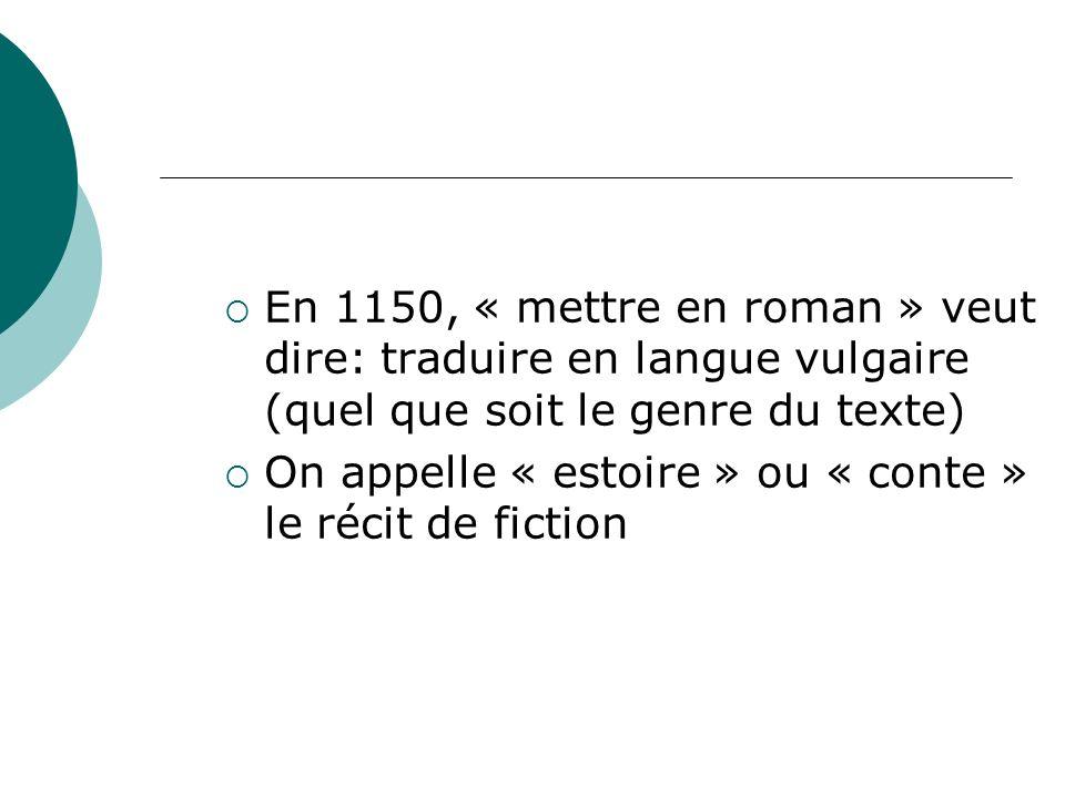 En 1150, « mettre en roman » veut dire: traduire en langue vulgaire (quel que soit le genre du texte) On appelle « estoire » ou « conte » le récit de