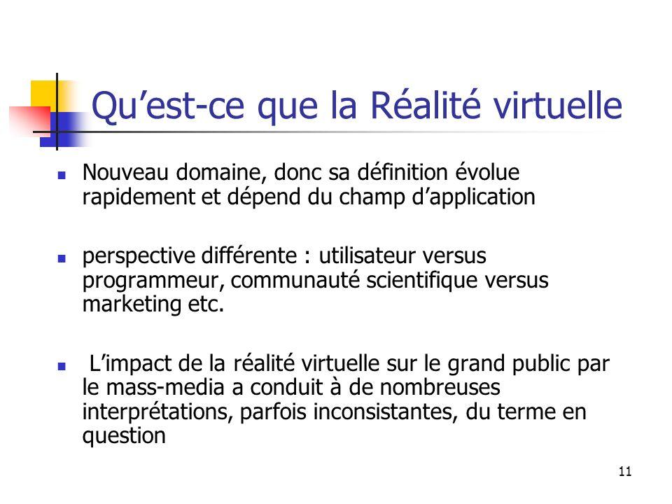 11 Quest-ce que la Réalité virtuelle Nouveau domaine, donc sa définition évolue rapidement et dépend du champ dapplication perspective différente : utilisateur versus programmeur, communauté scientifique versus marketing etc.