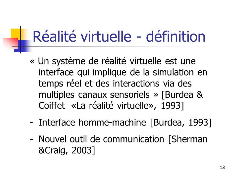 13 Réalité virtuelle - définition « Un système de réalité virtuelle est une interface qui implique de la simulation en temps réel et des interactions via des multiples canaux sensoriels » [Burdea & Coiffet «La réalité virtuelle», 1993] -Interface homme-machine [Burdea, 1993] -Nouvel outil de communication [Sherman &Craig, 2003]