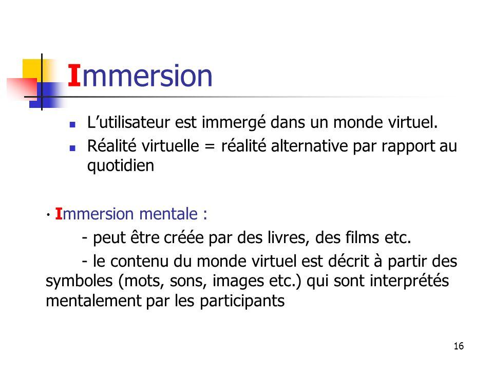 16 Immersion Lutilisateur est immergé dans un monde virtuel.