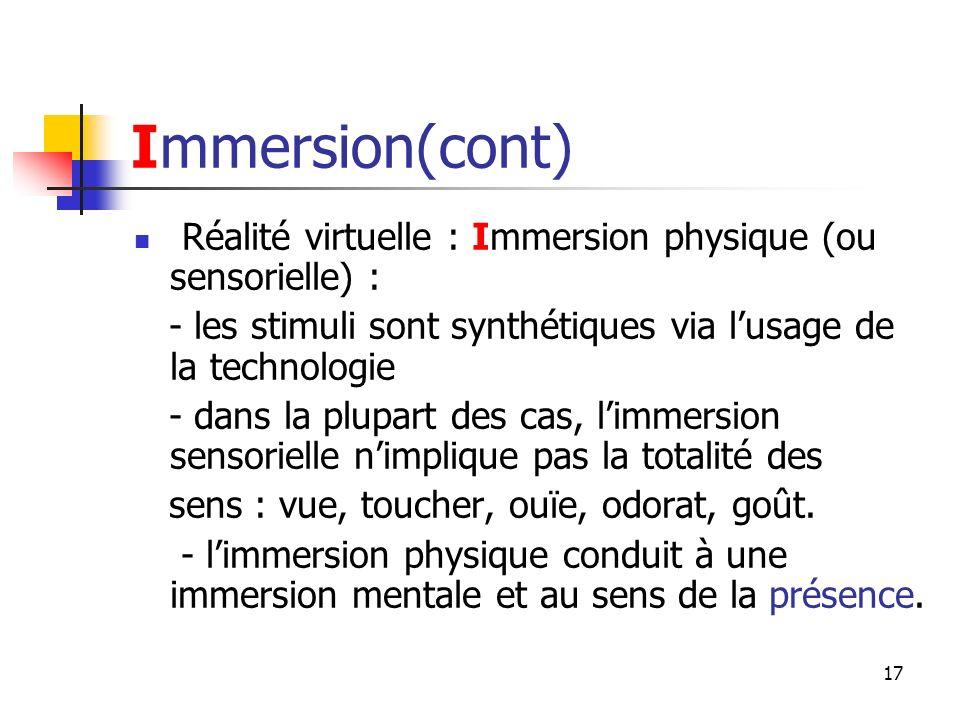 17 Immersion(cont) Réalité virtuelle : Immersion physique (ou sensorielle) : - les stimuli sont synthétiques via lusage de la technologie - dans la plupart des cas, limmersion sensorielle nimplique pas la totalité des sens : vue, toucher, ouïe, odorat, goût.