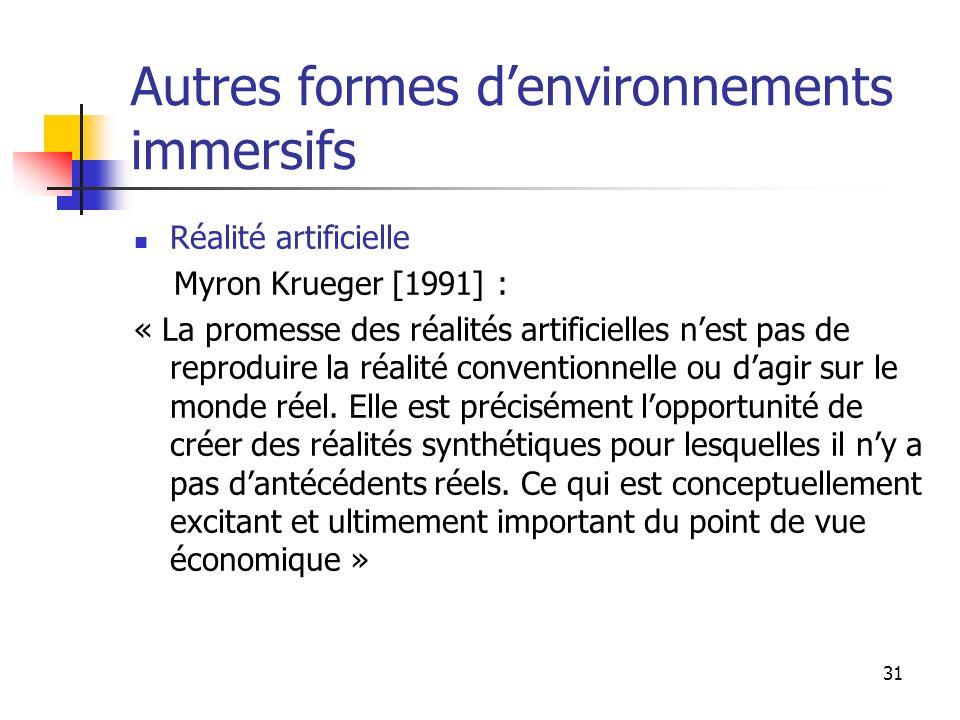 31 Autres formes denvironnements immersifs Réalité artificielle Myron Krueger [1991] : « La promesse des réalités artificielles nest pas de reproduire la réalité conventionnelle ou dagir sur le monde réel.