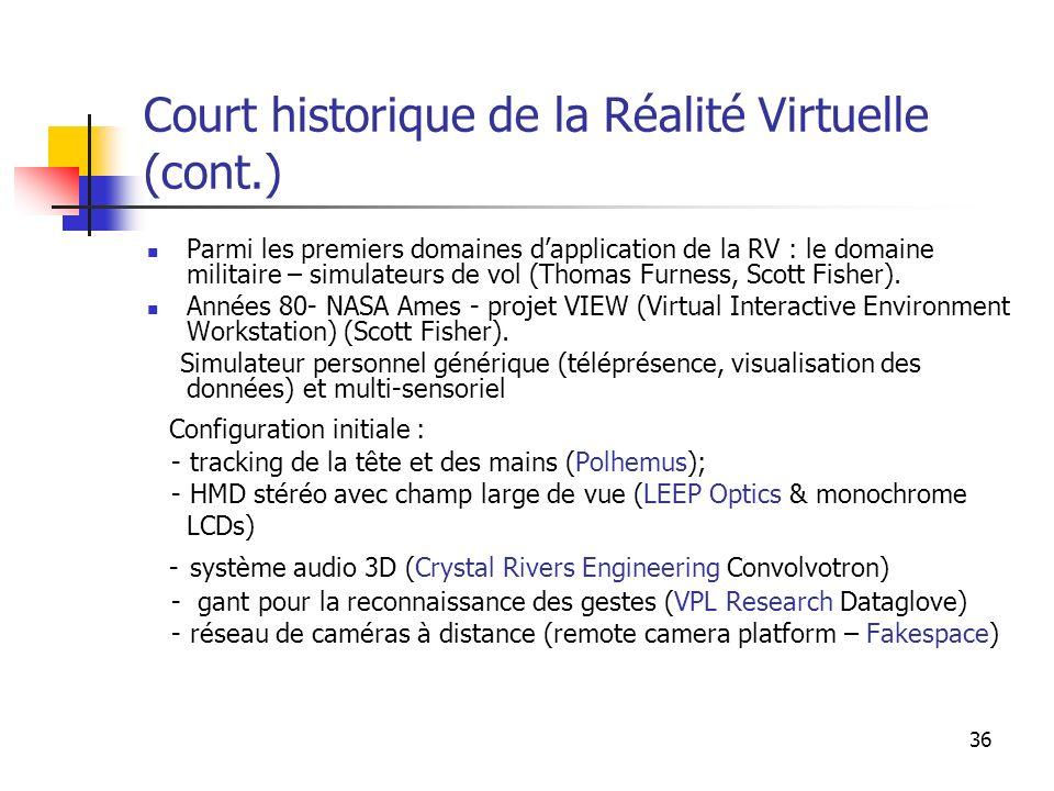 36 Court historique de la Réalité Virtuelle (cont.) Parmi les premiers domaines dapplication de la RV : le domaine militaire – simulateurs de vol (Thomas Furness, Scott Fisher).