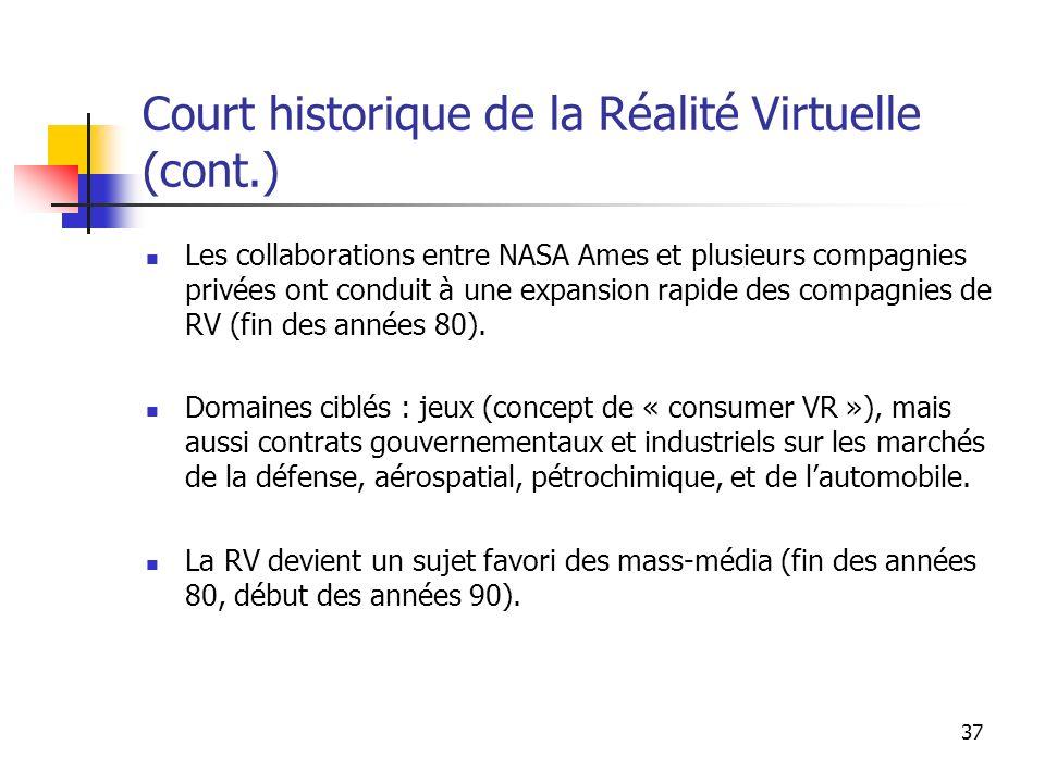 37 Court historique de la Réalité Virtuelle (cont.) Les collaborations entre NASA Ames et plusieurs compagnies privées ont conduit à une expansion rapide des compagnies de RV (fin des années 80).