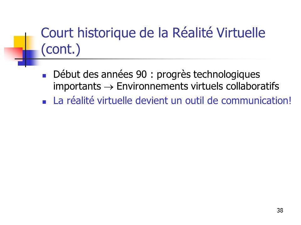 38 Court historique de la Réalité Virtuelle (cont.) Début des années 90 : progrès technologiques importants Environnements virtuels collaboratifs La réalité virtuelle devient un outil de communication!