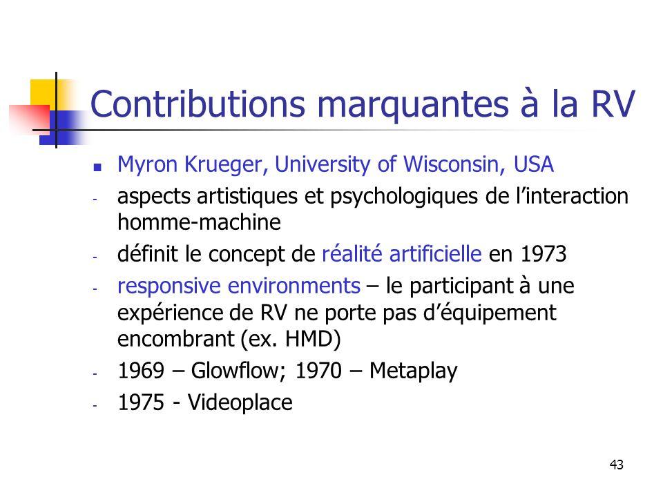 43 Contributions marquantes à la RV Myron Krueger, University of Wisconsin, USA - aspects artistiques et psychologiques de linteraction homme-machine - définit le concept de réalité artificielle en 1973 - responsive environments – le participant à une expérience de RV ne porte pas déquipement encombrant (ex.