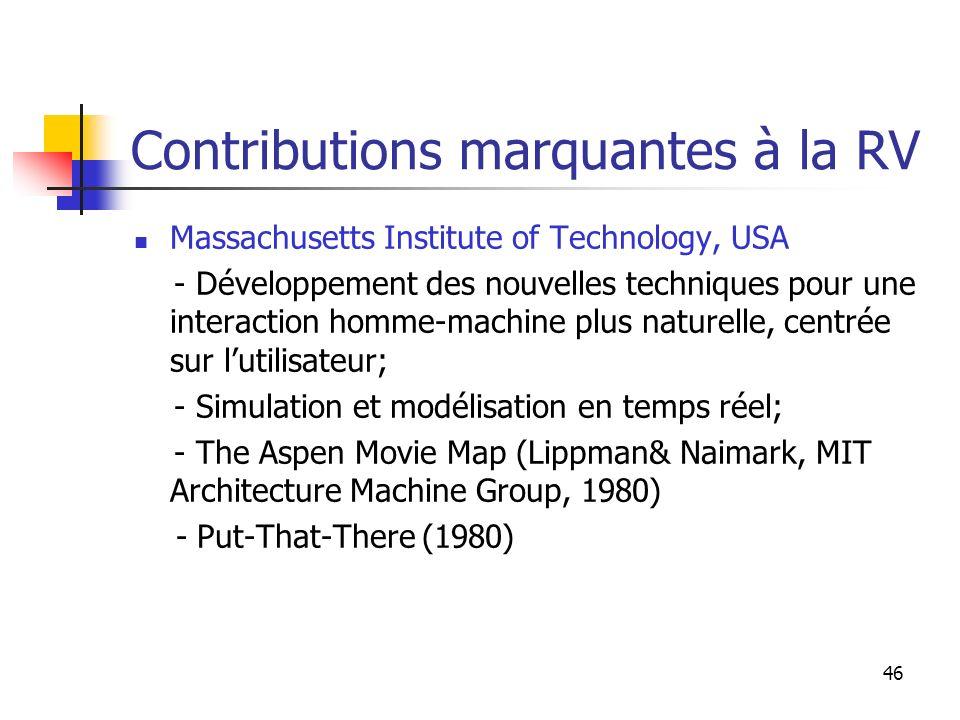 46 Contributions marquantes à la RV Massachusetts Institute of Technology, USA - Développement des nouvelles techniques pour une interaction homme-machine plus naturelle, centrée sur lutilisateur; - Simulation et modélisation en temps réel; - The Aspen Movie Map (Lippman& Naimark, MIT Architecture Machine Group, 1980) - Put-That-There (1980)