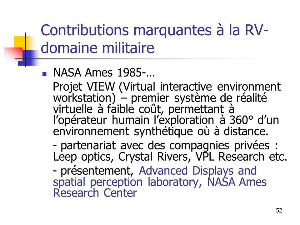 52 Contributions marquantes à la RV- domaine militaire NASA Ames 1985-… Projet VIEW (Virtual interactive environment workstation) – premier système de réalité virtuelle à faible coût, permettant à lopérateur humain lexploration à 360° dun environnement synthétique où à distance.