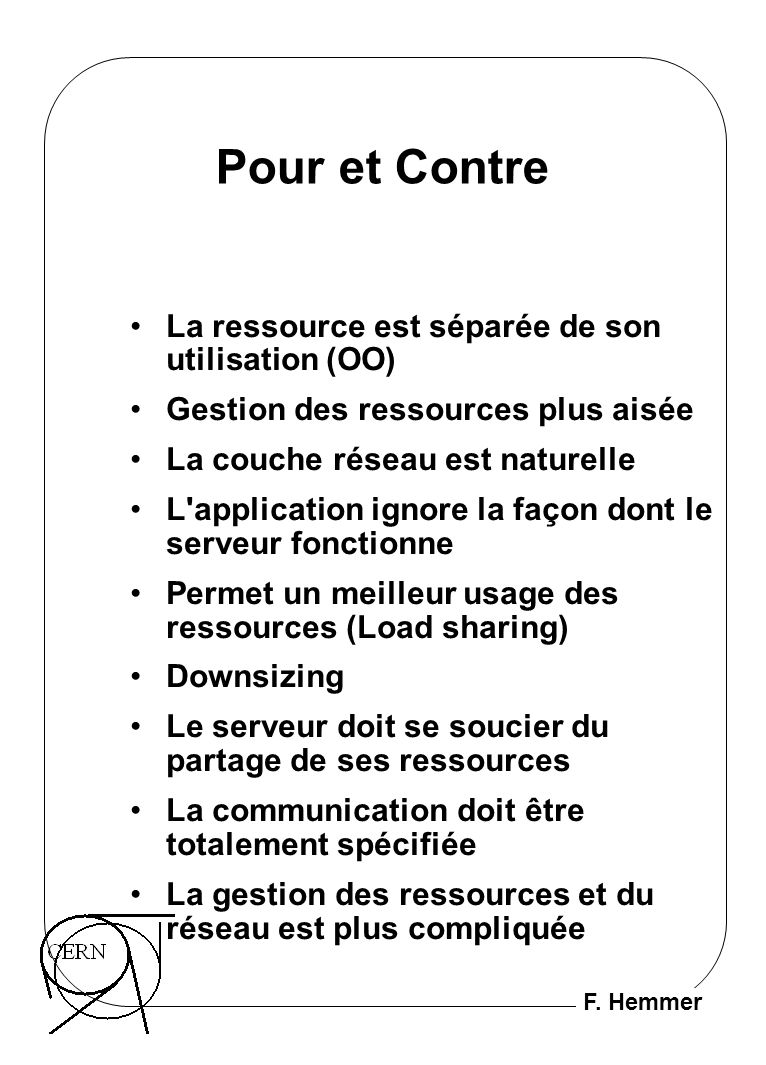 F. Hemmer Pour et Contre La ressource est séparée de son utilisation (OO) Gestion des ressources plus aisée La couche réseau est naturelle L'applicati