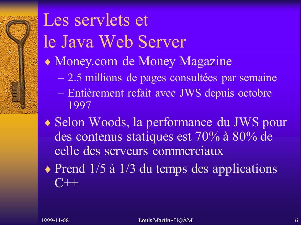 1999-11-08Louis Martin - UQÀM6 Les servlets et le Java Web Server Money.com de Money Magazine –2.5 millions de pages consultées par semaine –Entièrement refait avec JWS depuis octobre 1997 Selon Woods, la performance du JWS pour des contenus statiques est 70% à 80% de celle des serveurs commerciaux Prend 1/5 à 1/3 du temps des applications C++