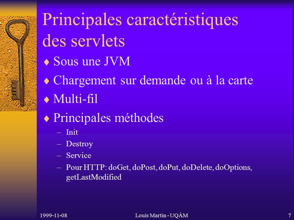 1999-11-08Louis Martin - UQÀM7 Principales caractéristiques des servlets Sous une JVM Chargement sur demande ou à la carte Multi-fil Principales méthodes –Init –Destroy –Service –Pour HTTP: doGet, doPost, doPut, doDelete, doOptions, getLastModified