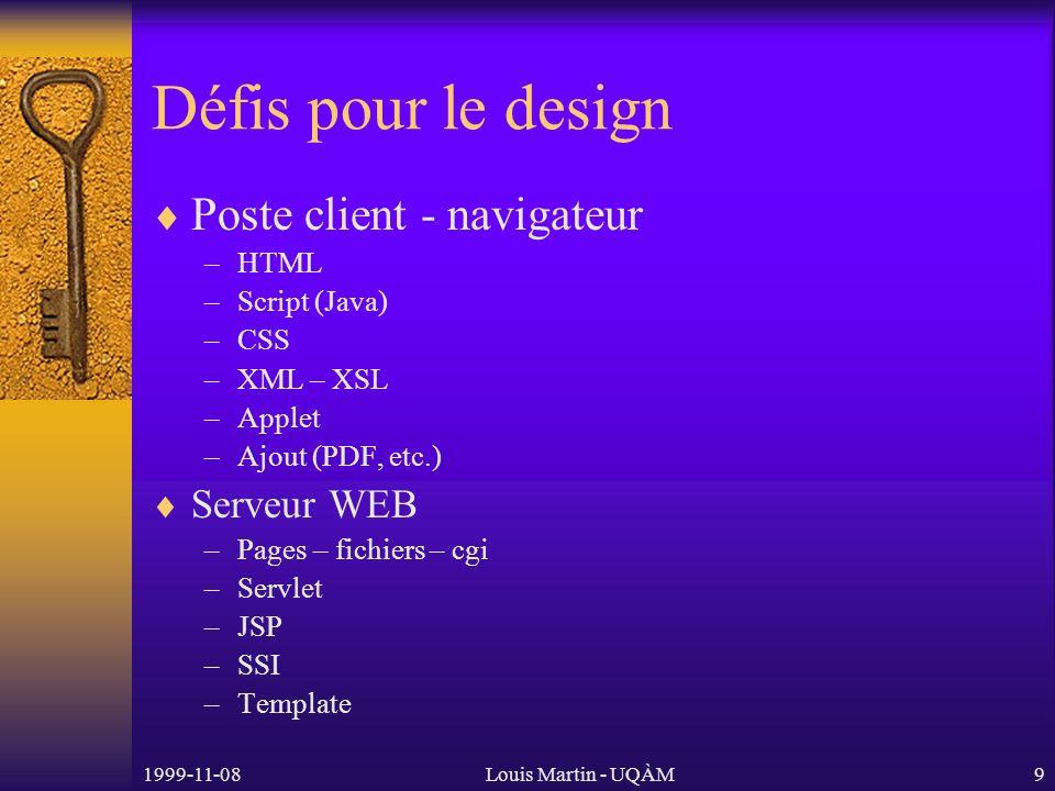 1999-11-08Louis Martin - UQÀM9 Défis pour le design Poste client - navigateur –HTML –Script (Java) –CSS –XML – XSL –Applet –Ajout (PDF, etc.) Serveur WEB –Pages – fichiers – cgi –Servlet –JSP –SSI –Template