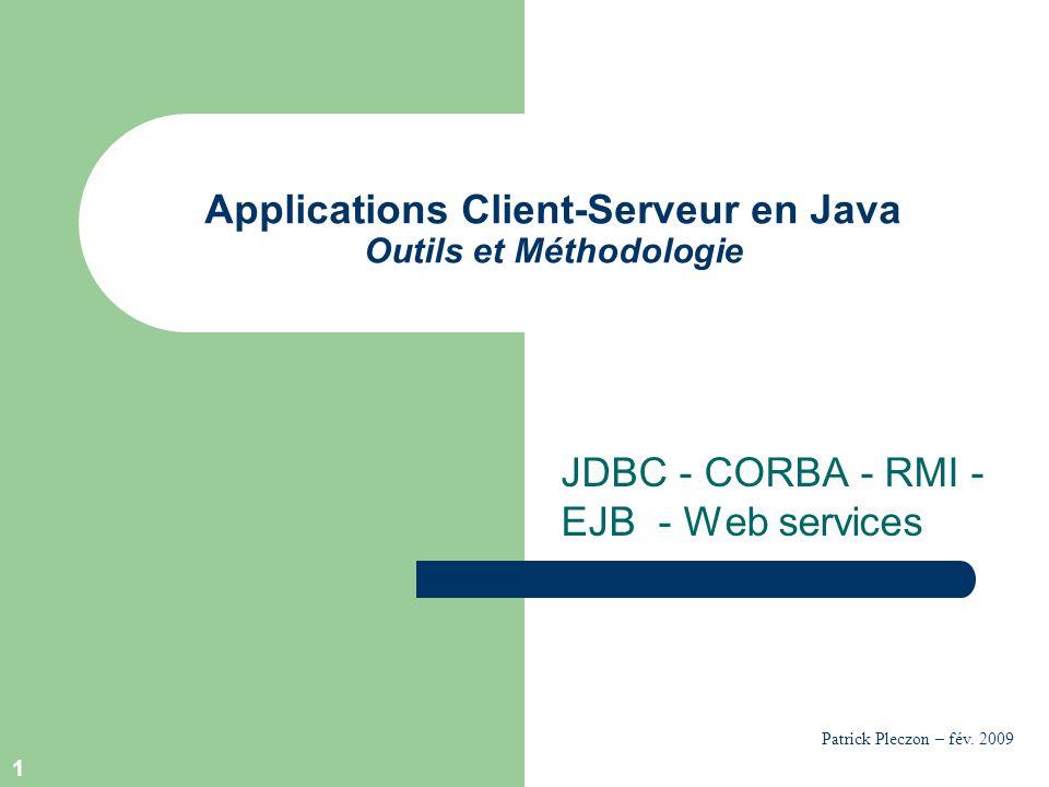 1 Applications Client-Serveur en Java Outils et Méthodologie JDBC - CORBA - RMI - EJB - Web services Patrick Pleczon – fév. 2009