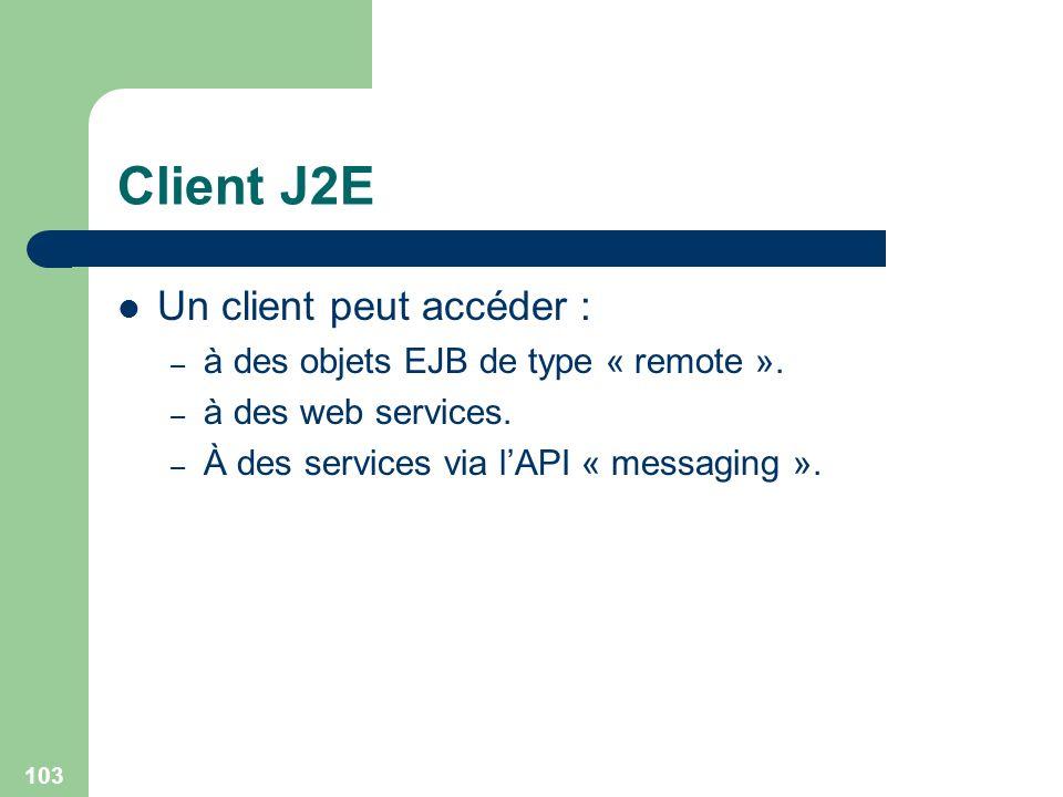 103 Client J2E Un client peut accéder : – à des objets EJB de type « remote ». – à des web services. – À des services via lAPI « messaging ».
