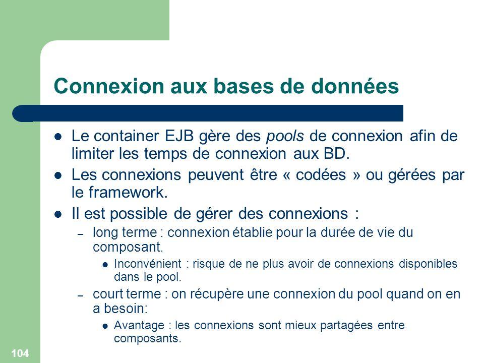 104 Connexion aux bases de données Le container EJB gère des pools de connexion afin de limiter les temps de connexion aux BD. Les connexions peuvent