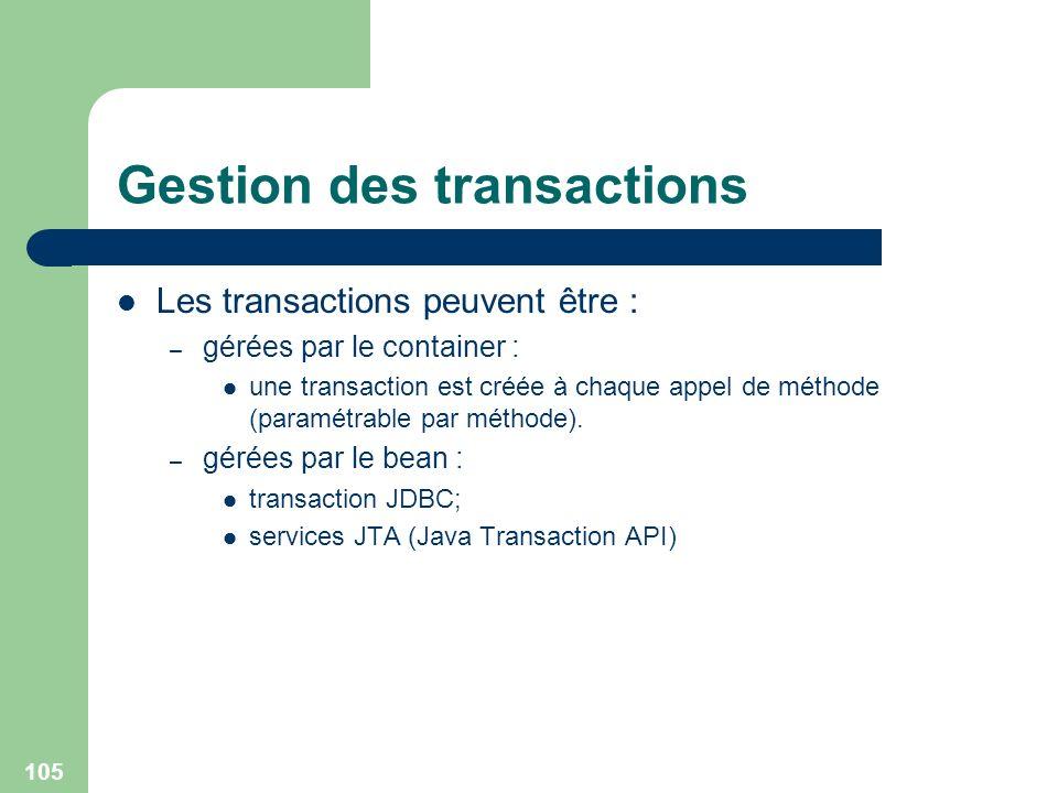 105 Gestion des transactions Les transactions peuvent être : – gérées par le container : une transaction est créée à chaque appel de méthode (paramétr