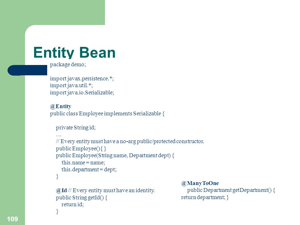 109 Entity Bean package demo; import javax.persistence.*; import java.util.*; import java.io.Serializable; @Entity public class Employee implements Se
