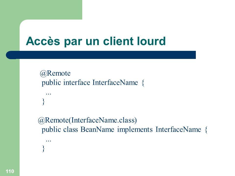 110 Accès par un client lourd @Remote public interface InterfaceName {... } @Remote(InterfaceName.class) public class BeanName implements InterfaceNam