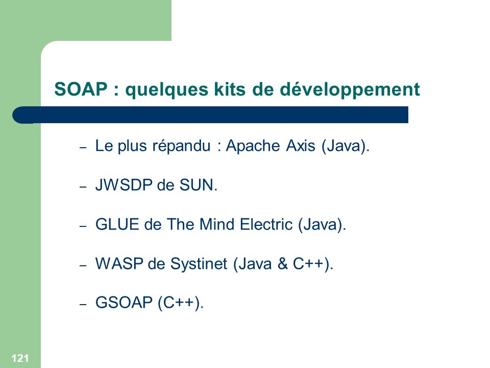 121 SOAP : quelques kits de développement – Le plus répandu : Apache Axis (Java). – JWSDP de SUN. – GLUE de The Mind Electric (Java). – WASP de Systin