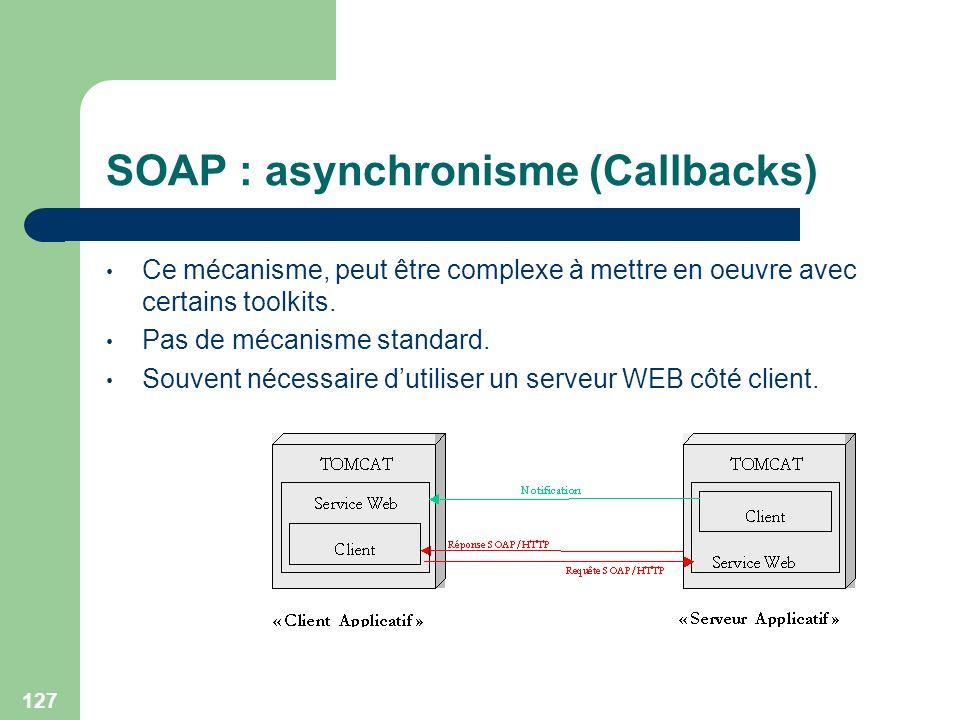 127 SOAP : asynchronisme (Callbacks) Ce mécanisme, peut être complexe à mettre en oeuvre avec certains toolkits. Pas de mécanisme standard. Souvent né