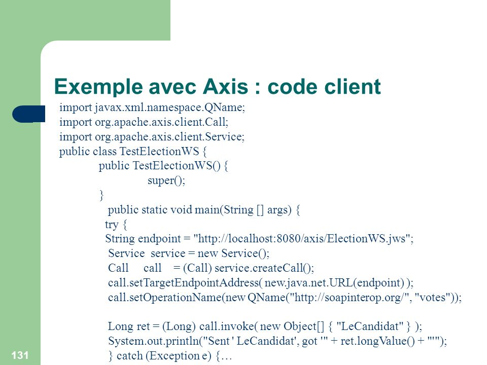 131 Exemple avec Axis : code client import javax.xml.namespace.QName; import org.apache.axis.client.Call; import org.apache.axis.client.Service; public class TestElectionWS { public TestElectionWS() { super(); } public static void main(String [] args) { try { String endpoint = http://localhost:8080/axis/ElectionWS.jws ; Service service = new Service(); Call call = (Call) service.createCall(); call.setTargetEndpointAddress( new.java.net.URL(endpoint) ); call.setOperationName(new QName( http://soapinterop.org/ , votes )); Long ret = (Long) call.invoke( new Object[] { LeCandidat } ); System.out.println( Sent LeCandidat , got + ret.longValue() + ); } catch (Exception e) {…