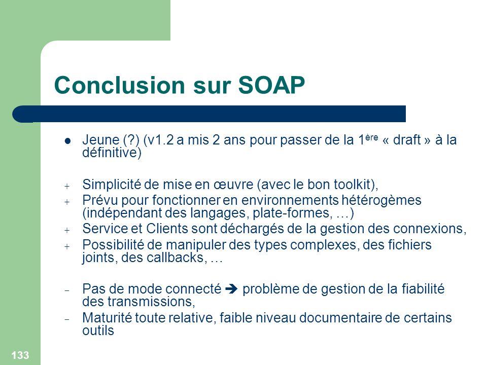 133 Conclusion sur SOAP Jeune (?) (v1.2 a mis 2 ans pour passer de la 1 ère « draft » à la définitive) + Simplicité de mise en œuvre (avec le bon tool