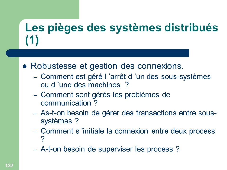 137 Les pièges des systèmes distribués (1) Robustesse et gestion des connexions. – Comment est géré l arrêt d un des sous-systèmes ou d une des machin
