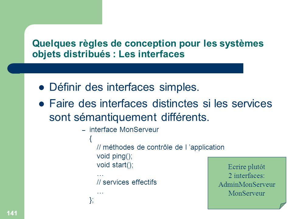 141 Quelques règles de conception pour les systèmes objets distribués : Les interfaces Définir des interfaces simples. Faire des interfaces distinctes
