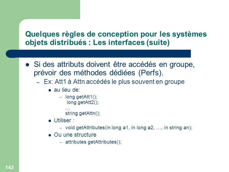 142 Quelques règles de conception pour les systèmes objets distribués : Les interfaces (suite) Si des attributs doivent être accédés en groupe, prévoi