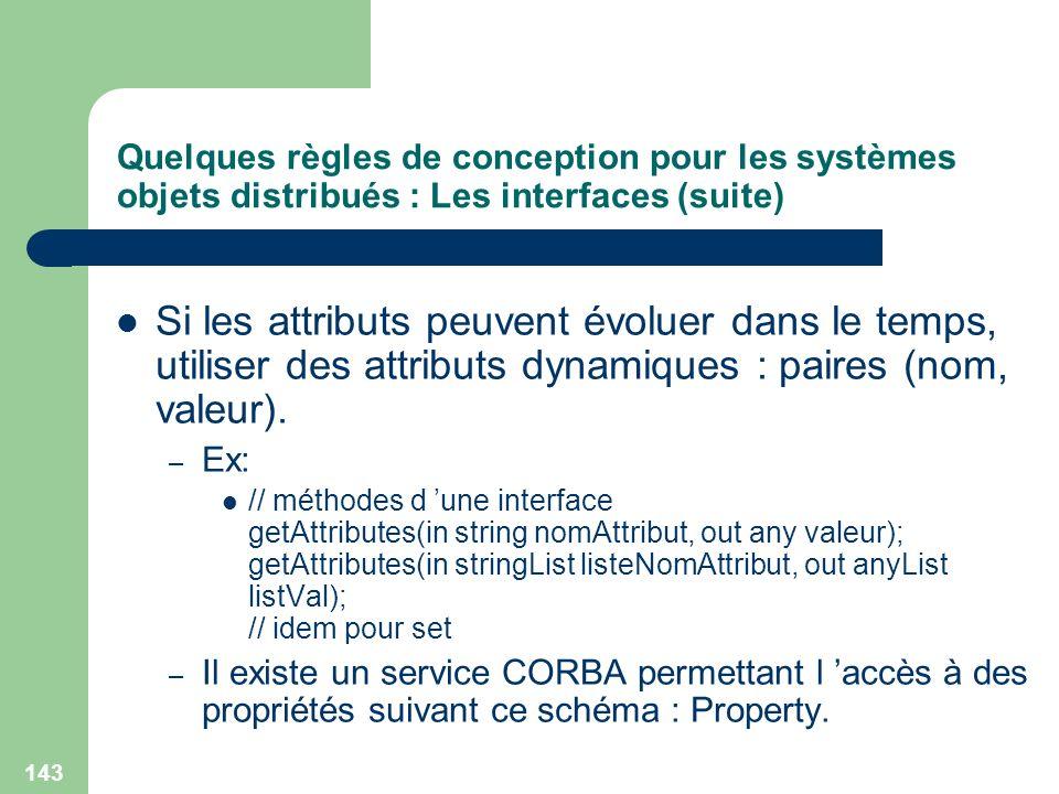 143 Quelques règles de conception pour les systèmes objets distribués : Les interfaces (suite) Si les attributs peuvent évoluer dans le temps, utilise