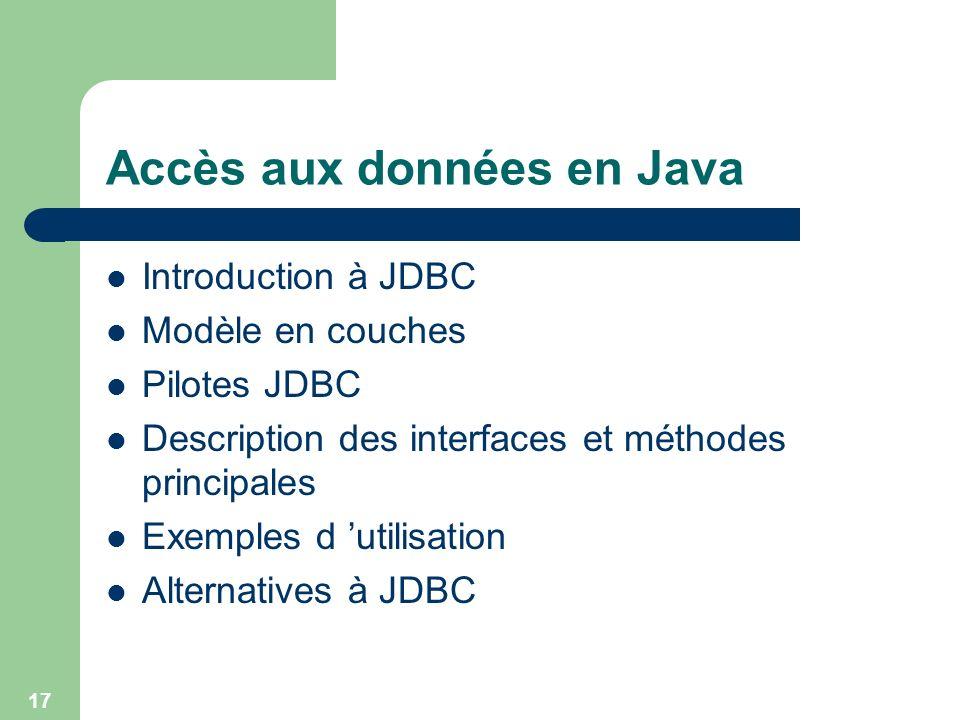 17 Accès aux données en Java Introduction à JDBC Modèle en couches Pilotes JDBC Description des interfaces et méthodes principales Exemples d utilisat