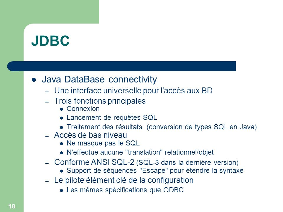 18 JDBC Java DataBase connectivity – Une interface universelle pour l'accès aux BD – Trois fonctions principales Connexion Lancement de requêtes SQL T