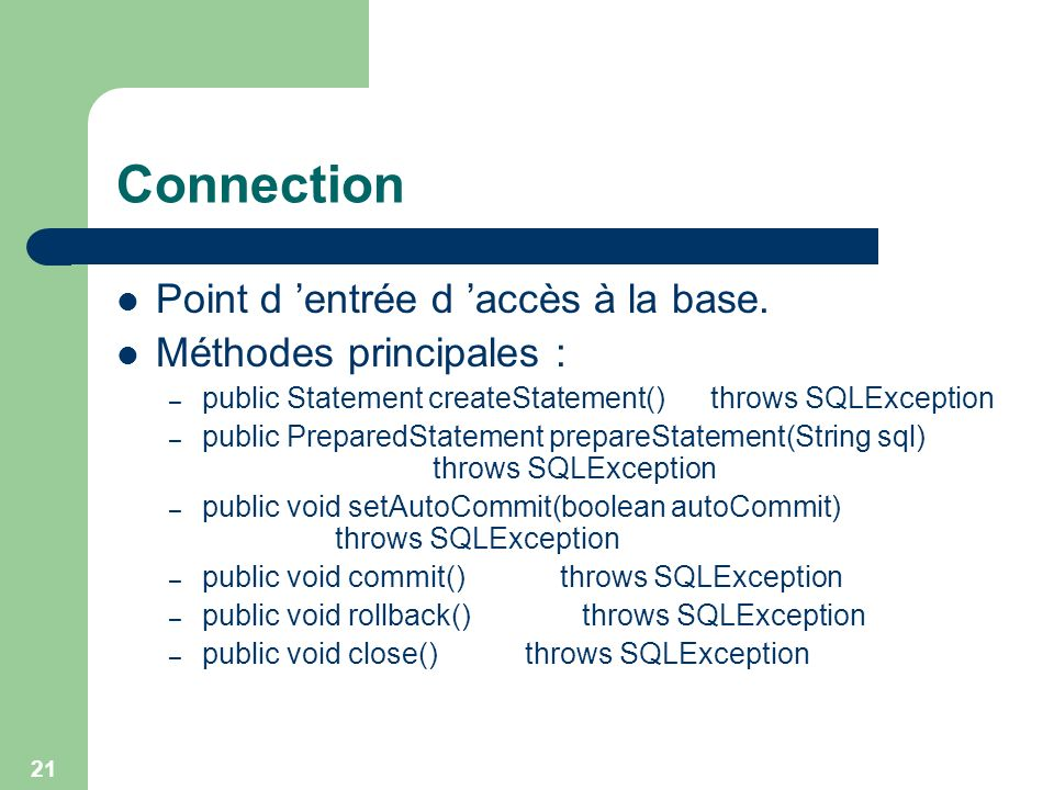 21 Connection Point d entrée d accès à la base. Méthodes principales : – public Statement createStatement() throws SQLException – public PreparedState