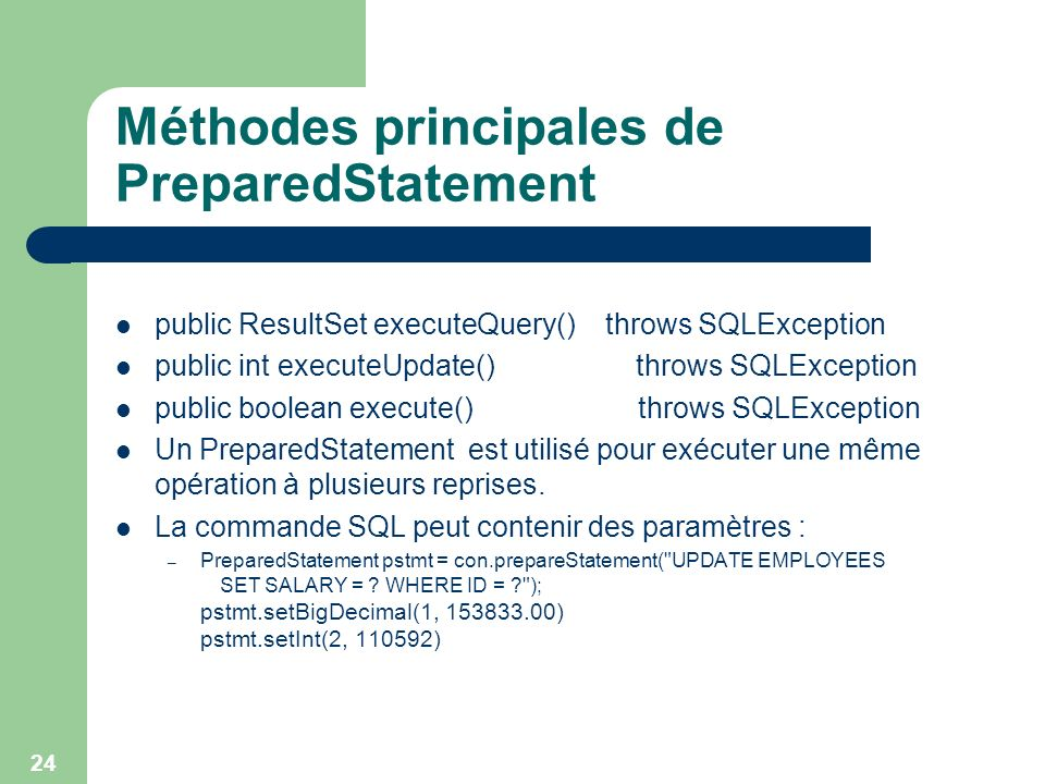 24 Méthodes principales de PreparedStatement public ResultSet executeQuery() throws SQLException public int executeUpdate() throws SQLException public