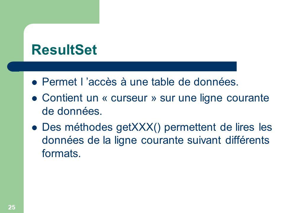 25 ResultSet Permet l accès à une table de données. Contient un « curseur » sur une ligne courante de données. Des méthodes getXXX() permettent de lir