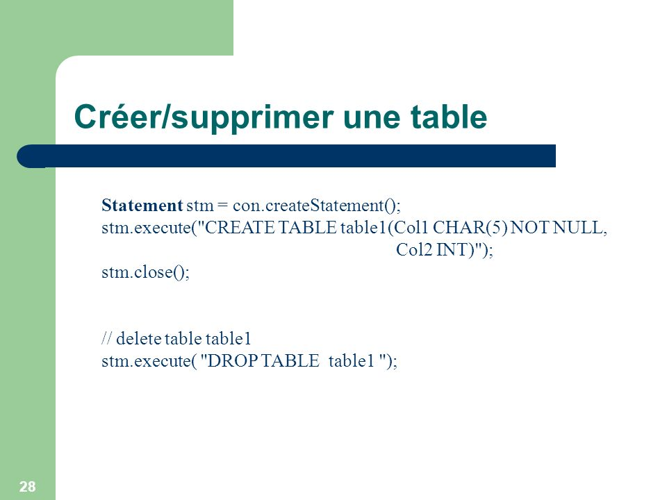 28 Créer/supprimer une table Statement stm = con.createStatement(); stm.execute( CREATE TABLE table1(Col1 CHAR(5) NOT NULL, Col2 INT) ); stm.close(); // delete table table1 stm.execute( DROP TABLE table1 );