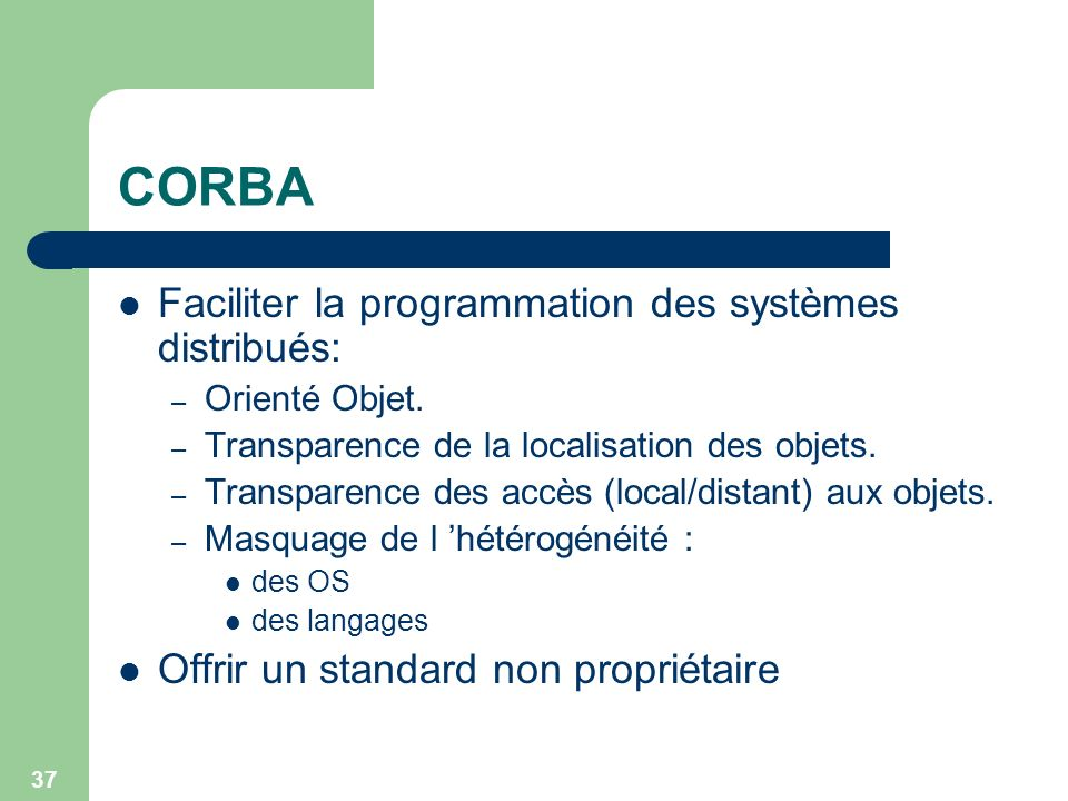 37 CORBA Faciliter la programmation des systèmes distribués: – Orienté Objet. – Transparence de la localisation des objets. – Transparence des accès (
