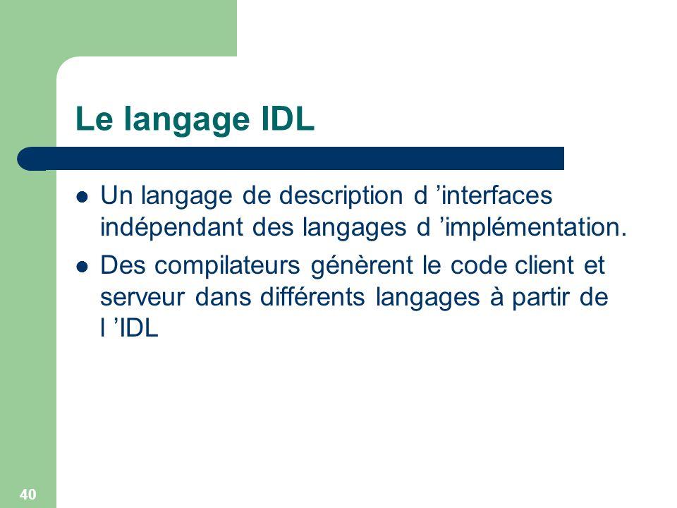 40 Le langage IDL Un langage de description d interfaces indépendant des langages d implémentation. Des compilateurs génèrent le code client et serveu
