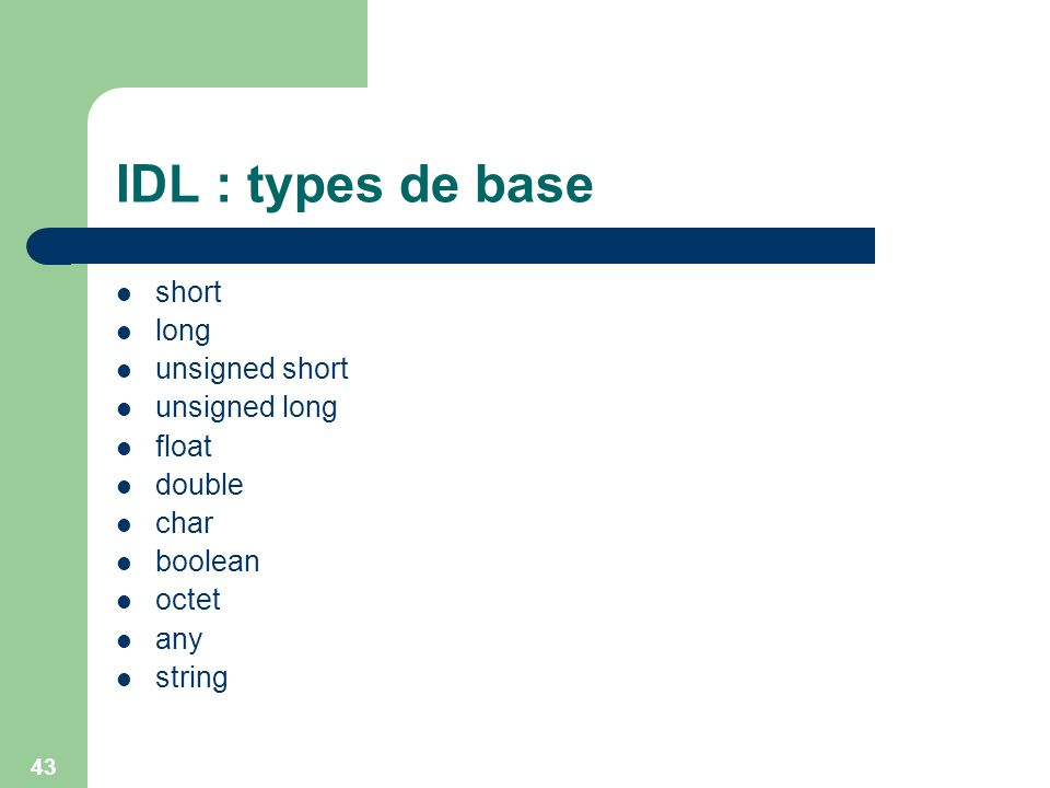 43 IDL : types de base short long unsigned short unsigned long float double char boolean octet any string
