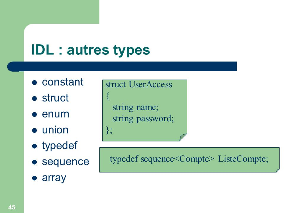 45 IDL : autres types constant struct enum union typedef sequence array typedef sequence ListeCompte; struct UserAccess { string name; string password
