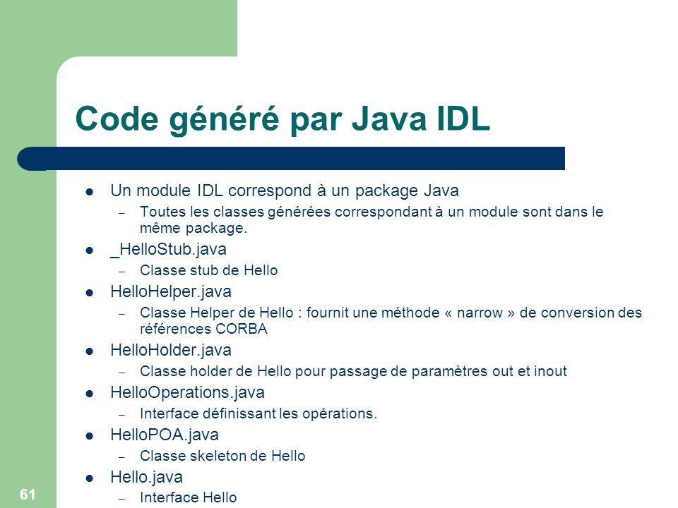 61 Code généré par Java IDL Un module IDL correspond à un package Java – Toutes les classes générées correspondant à un module sont dans le même packa