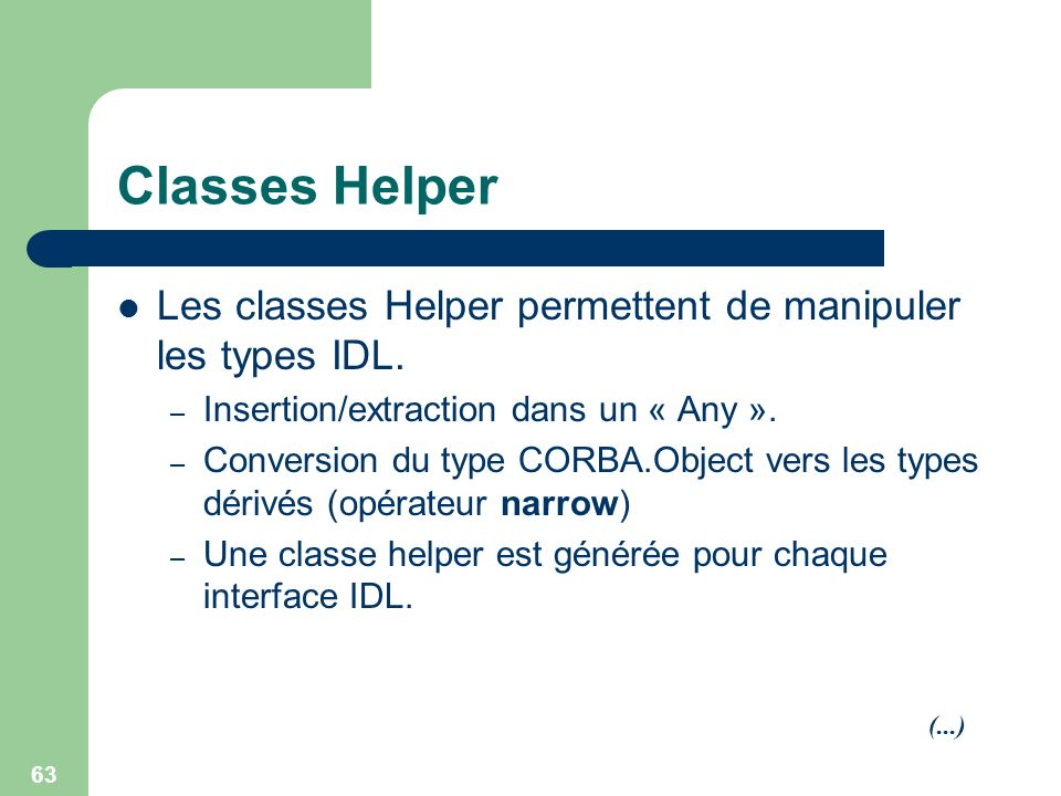 63 Classes Helper Les classes Helper permettent de manipuler les types IDL. – Insertion/extraction dans un « Any ». – Conversion du type CORBA.Object