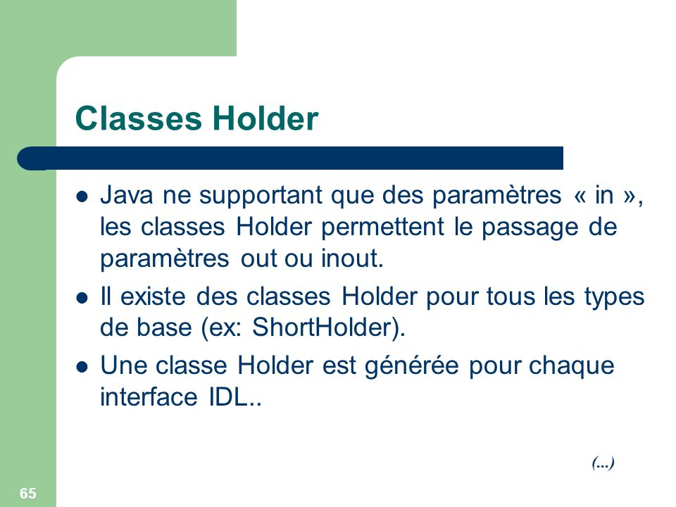 65 Classes Holder Java ne supportant que des paramètres « in », les classes Holder permettent le passage de paramètres out ou inout. Il existe des cla