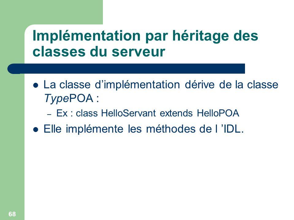 68 Implémentation par héritage des classes du serveur La classe dimplémentation dérive de la classe TypePOA : – Ex : class HelloServant extends HelloP