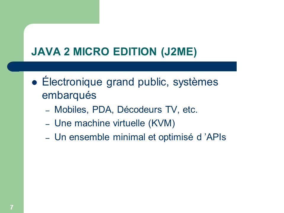 7 JAVA 2 MICRO EDITION (J2ME) Électronique grand public, systèmes embarqués – Mobiles, PDA, Décodeurs TV, etc. – Une machine virtuelle (KVM) – Un ense