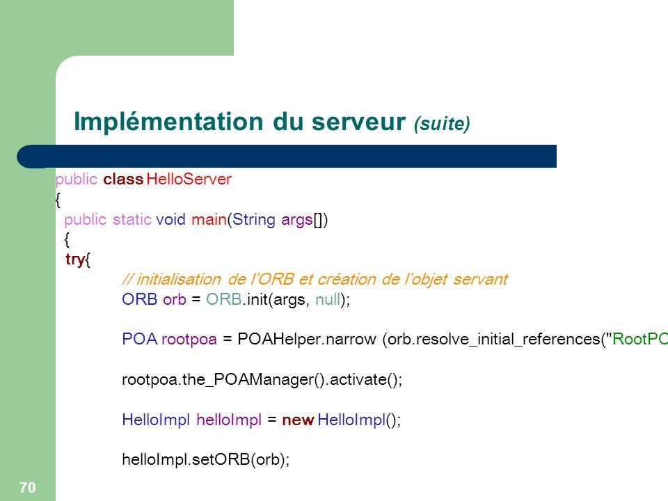 70 Implémentation du serveur (suite) public class HelloServer { public static void main(String args[]) { try{ // initialisation de lORB et création de