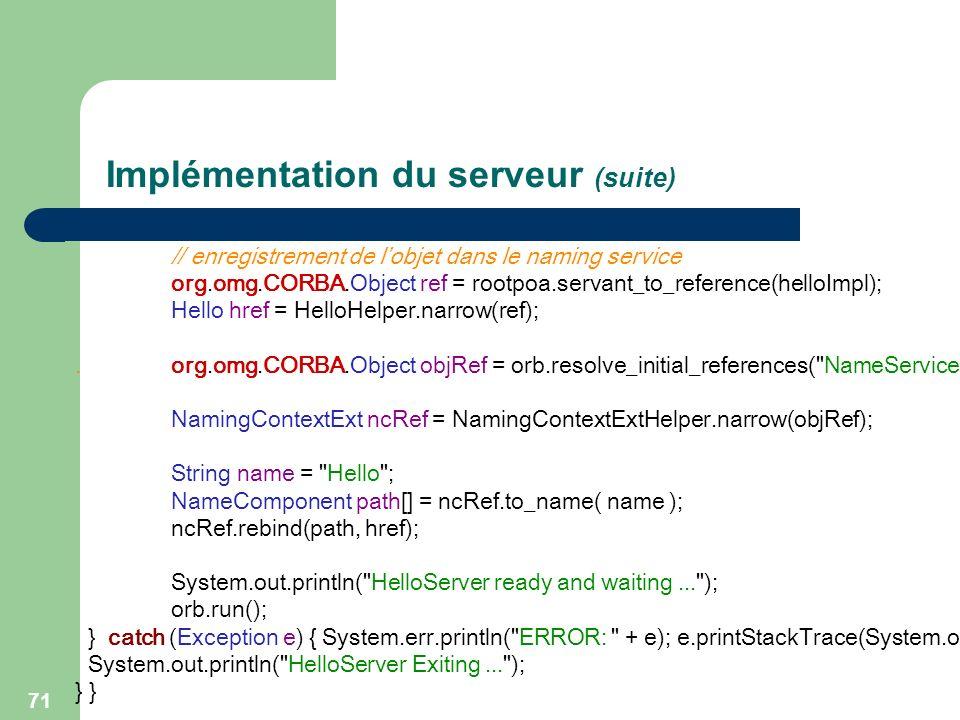 71 Implémentation du serveur (suite) // enregistrement de lobjet dans le naming service org.omg.CORBA.Object ref = rootpoa.servant_to_reference(helloI