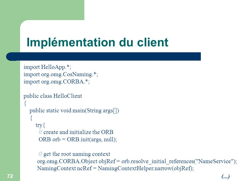 72 Implémentation du client import HelloApp.*; import org.omg.CosNaming.*; import org.omg.CORBA.*; public class HelloClient { public static void main(