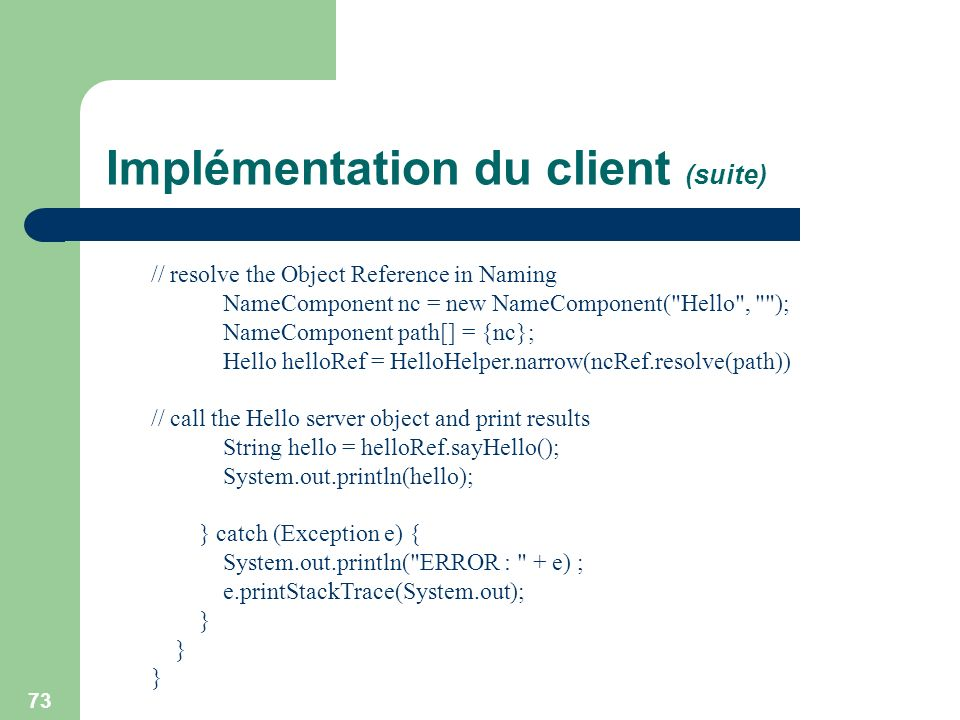 73 Implémentation du client (suite) // resolve the Object Reference in Naming NameComponent nc = new NameComponent(
