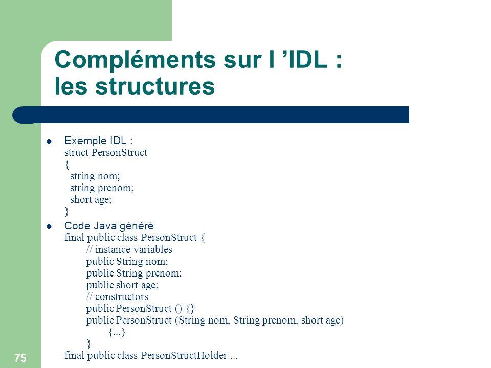 75 Compléments sur l IDL : les structures Exemple IDL : struct PersonStruct { string nom; string prenom; short age; } Code Java généré final public cl